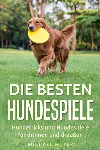 Die besten Hundespiele: Hundetricks und Hundespiele für drinnen und draußen (Freilauftraining & Rückruf-Training, Spiele für den Hund)