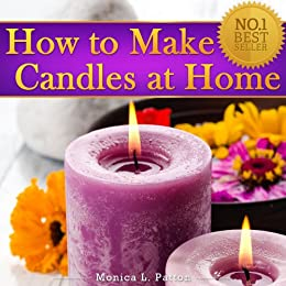 How to Make Candles at Home: The Simple Candle Making Guide for Beginners! Discover How to Easily Make Gorgeous Looking & Beautifully Scented Homemade Candles from Scratch! (English Edition) par [Patton, Monica L.]