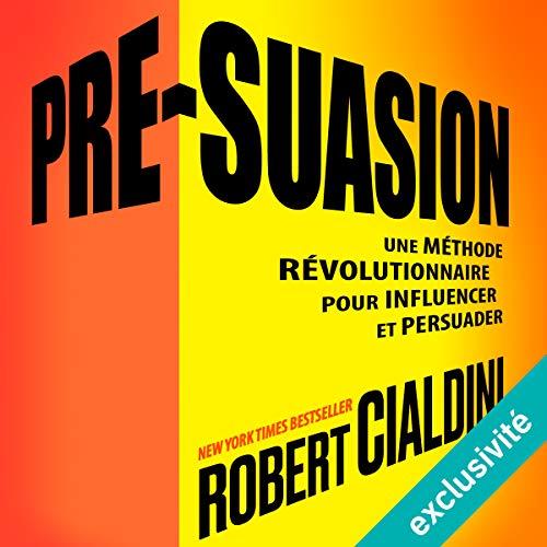 Pré-suasion: Une méthode révolutionnaire pour influencer et persuader par Robert B. Cialdini