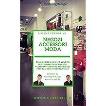Negozi accessori moda: Scopri in questo libro come aprire un punto vendita franchising dedicato agli accessori moda e al mondo del Fast Fashion internazionale (Franchising Formativo Vol. 1)