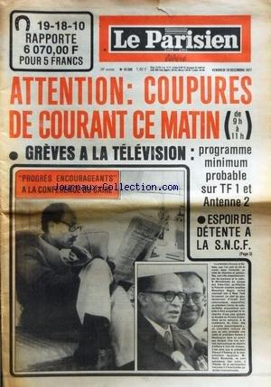 PARISIEN LIBERE (LE) [No 10336] du 16/12/1977 - GREVES A LA TELE - CONFLITS SOCIAUX - PROGRES ENCOURAGEANTS A LA CONFERENCE DU CAIRE par Collectif