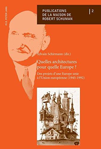 Quelles Architectures Pour Quelle Europe?: Des Projets D'une Europe Unie À L'union Europeenne 1945-1992