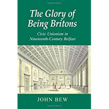 The Glory of Being Britons: Civic Unionism in Nineteenth-Century Belfast (New Directions in Irish History Series)