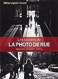 Les secrets de la photo de rue - Approche - Pratique - Editing.