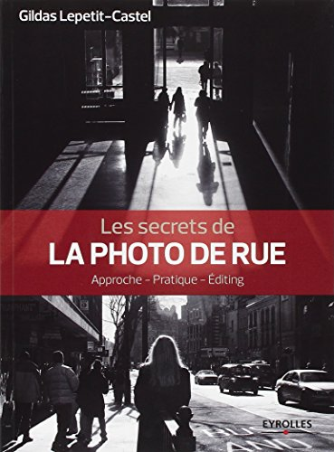 Les secrets de la photo de rue: Approche - Pratique - Editing.
