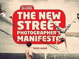 The New Street Photographers Manifesto: Any Camera, Anywhere by [Nagar, Tanya]