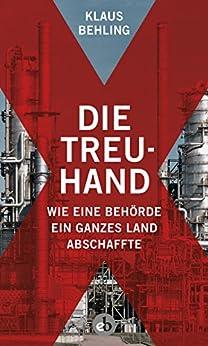 Die Treuhand: Wie eine Behörde ein ganzes Land abschaffte (German Edition) by [Behling, Klaus]