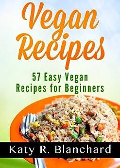 Vegan Recipes: 57 Easy Vegan Recipes for Beginners (English Edition) von [Blanchard, Katy R.]