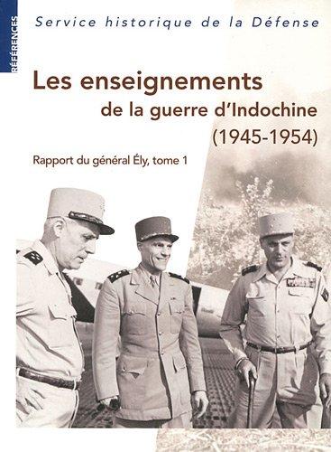 Les enseignements de la guerre d'Indochine (1945-1954) : Rapport du général Ely, commandant en chef en Extrême-Orient, tome 1