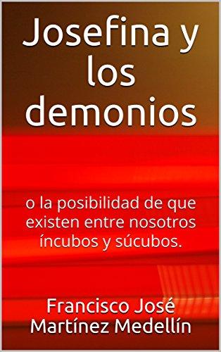 Josefina y los demonios: o la posibilidad de que existen entre nosotros íncubos y súcubos. por Francisco Jose Martinez Medellin