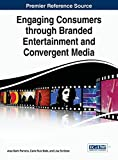 Engaging Consumers through Branded Entertainment and Convergent Media (Advances in Marketing, Customer Relationship Management, and E-Services)