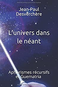 L'univers dans le néant : Aphorismes récursifs et Guematria par Jean-Paul Desverchère