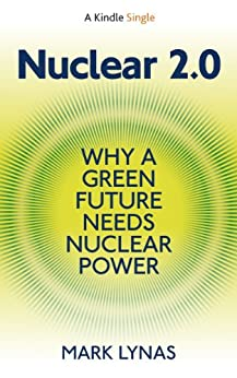 Nuclear 2.0: Why A Green Future Needs Nuclear Power (Kindle Single) by [Lynas, Mark]