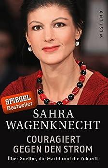 Couragiert gegen den Strom: Über Goethe, die Macht und die Zukunft (German Edition) by [Wagenknecht, Sahra, Rötzer, Florian]