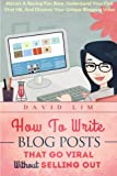 How to Write Blog Posts That Go Viral Without Selling Out: Attract a Raving Fan Base, Understand Your First Viral Hit, and Discover Your Unique Blogging Voice