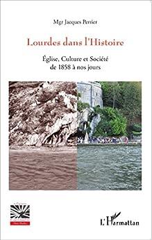 Lourdes dans l'Histoire: Eglise, Culture et Société de 1858 à nos jours (Religions et Spiritualité)