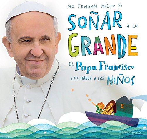No Tengan Miedo de Soñar a Lo Grande: El Papa Francisco Le Habla a Los Niños por Papa Francisco