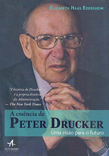 A Essência de Peter Drucker. Uma Visão Para o Futuro