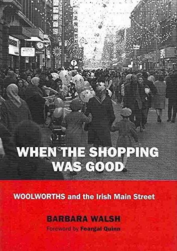 when-the-shopping-was-good-woolworths-and-the-irish-main-street-by-author-barbara-walsh-published-on
