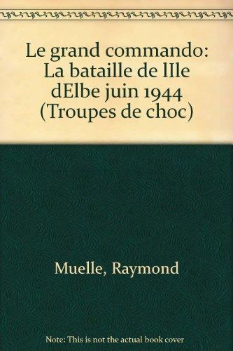 Le grand commando: La bataille de lIle dElbe juin 1944 (Troupes de choc) par Raymond Muelle