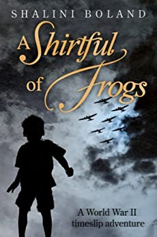 A Shirtful of Frogs - a ww2 time-travel adventure by [Boland, Shalini]