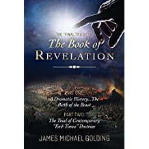 The final Truth of the Book of Revelation: Part One: A Dramatic History.the Birth of the Beast Part Two: The Trial of Contemporary end-Times Doctrine