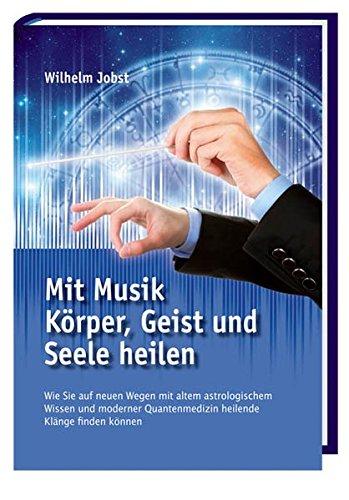 Mit Musik Körper, Geist und Seele heilen: Wie Sie auf neuen Wegen mit altem astrologischem Wissen und moderner Quantenmedizin heilende Klänge finden...