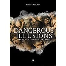 Dangerous Illusions: How Religion Deprives Us of Happiness (English Edition)