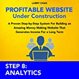 Profitable Website Under Construction - Step 8: Analytics: A Proven Step-by-Step System for Building an Amazing Money Making Website That Generates Income for a Long Term