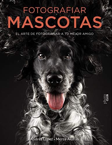 Fotografiar mascotas. El arte de fotografiar a tu mejor amigo (Photoclub) por FotoPets