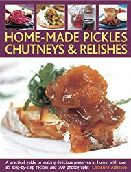 Home-Made Pickles, Chutneys & Relishes: A Practical Guide to Making Delicious Preserves at Home, with More Than 85 Step-By-Step Recipes and 300 Photog