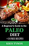 Paleo Diet: A Beginner's Guide to the Paleo Diet + 35 FREE RECIPES (A Simple Start to Achieving Optimal Health and Weight Loss through the Original Human Diet) (Kris Tyson's Healthy Recipes Book 1)