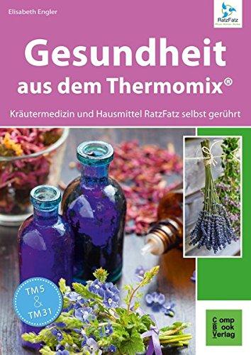 Gesundheit aus dem Thermomix® - Kräutermedizin und Hausmittel RatzFatz gerührt: 60 bewährte Rezepte von der Kräuterexperimentellen (RatzFatz / mixen. rühren. kochen)