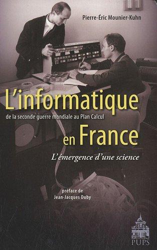 L'informatique en France de la seconde guerre mondiale au Plan Calcul L'émergence d'une science par Pierre-Éric Mounier-Kuhn