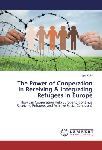 The Power of Cooperation in Receiving & Integrating Refugees in Europe: How can Cooperation Help Europe to Continue Receiving Refugees and Achieve Social Cohesion?