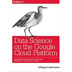 Data Science on the Google Cloud Platform: Implementing Ent-to-End Real-Time Data Pipelines: From Ingest to Machine Learning