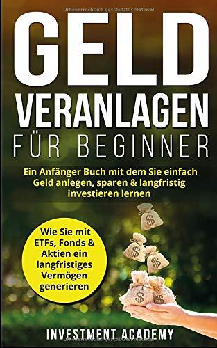 Geld Veranlagen für Beginner: Ein Anfänger Buch mit dem Sie einfach Geld anlegen, sparen & langfristig investieren lernen. Wie Sie mit ETFs, Fonds & ... generieren (Börse & Finanzen, Band 4)