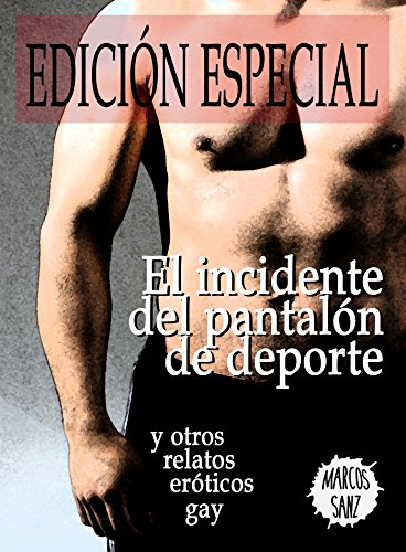 El incidente del pantalón de deporte y otros relatos eróticos gay. Edición Especial de [