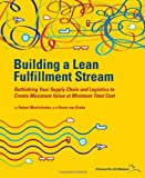 Building a Lean Fullfillment Stream: Rethinking Your Supply Chain and Logistics to Create Maximum Value at Minimum Total Cost