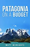Patagonia On A Budget: A Guide To Backpacking In Chile and Argentina on $30/Day (English Edition)