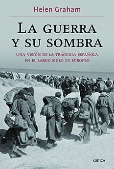 La guerra y su sombra: Una visión de la tragedia española en el largo siglo XX europeo di [Graham, Helen]