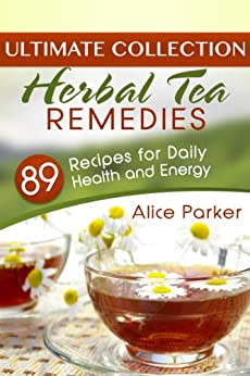 Herbal Tea Remedies: 89 Recipes for Daily Health and Energy (English Edition) von [Parker, Alice]