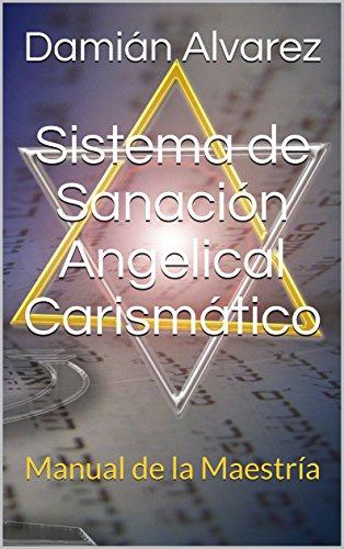 Sistema de Sanación Angelical Carismático: Manual de la Maestría