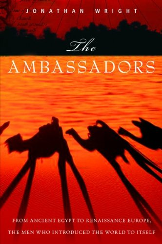 The Ambassadors: From Ancient Greece to Renaissance Europe, the Men Who Introduced the World to Itself
