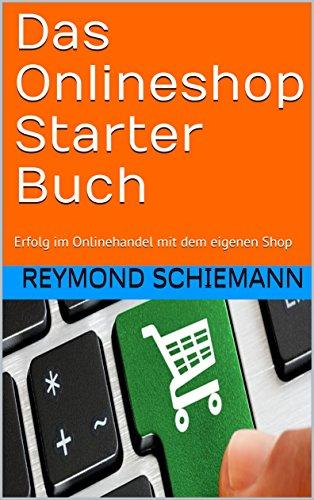 Das Onlineshop Starter Buch: Erfolg im Onlinehandel mit dem eigenen Shop