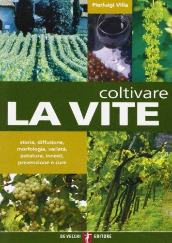 coltivare la vite. storia, diffusione, morfologia, varietà, potatura, innesti, prevenzione e cure