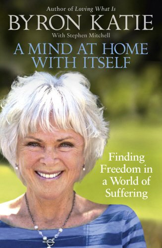 A Mind at Home with Itself: Finding Freedom in a World of Suffering por Byron Katie