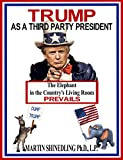 TRUMP AS A THIRD PARTY PRESIDENT: The Elephant in the Country's  Living Room Prevails (Middle Clash Book 2)