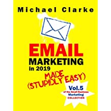 Email Marketing in 2019 Made (Stupidly) Easy   How to Use Email for Business Awesomeness: (Vol. 7 of the Small Business Marketing Collection) (Punk Rock Marketing Collection Book 5) (English Edition)