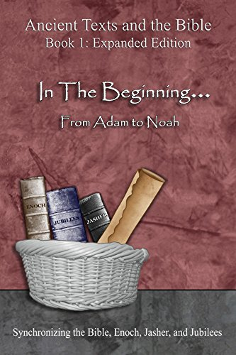Ancient Texts and the Bible: In The Beginning... From Adam to Noah: Synchronizing the Bible, Enoch, Jasher, and Jubilees